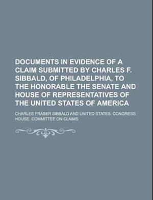Documents in Evidence of a Claim Submitted by Charles F. Sibbald, of Philadelphia, to the Honorable the Senate and House of Representatives of the Uni af Charles Fraser Sibbald