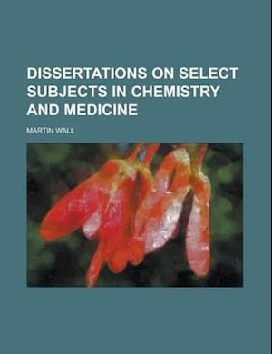 Dissertations on Select Subjects in Chemistry and Medicine af Martin Wall