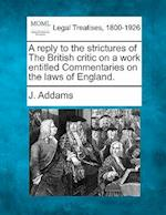 A Reply to the Strictures of the British Critic on a Work Entitled Commentaries on the Laws of England. af J. Addams