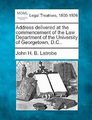 Address Delivered at the Commencement of the Law Department of the University of Georgetown, D.C.. af John H. B. Latrobe