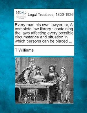 Every Man His Own Lawyer, Or, a Complete Law Library af T. Williams
