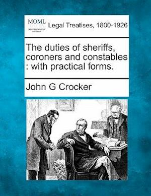 The Duties of Sheriffs, Coroners and Constables af John G. Crocker
