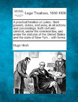 A   Practical Treatise on Juries af Hugo Hirsh