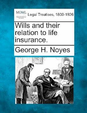 Wills and Their Relation to Life Insurance. af George H. Noyes