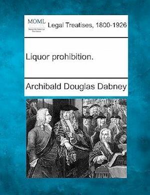 Liquor Prohibition. af Archibald Douglas Dabney