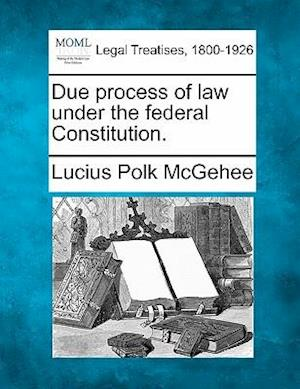 Due Process of Law Under the Federal Constitution. af Lucius Polk Mcgehee