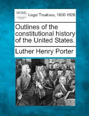 Outlines of the Constitutional History of the United States. af Luther Henry Porter