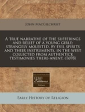 A   True Narrative of the Sufferings and Relief of a Young Girle; Strangely Molested, by Evil Spirits and Their Instruments, in the West Collected fro af John Macgilchrist