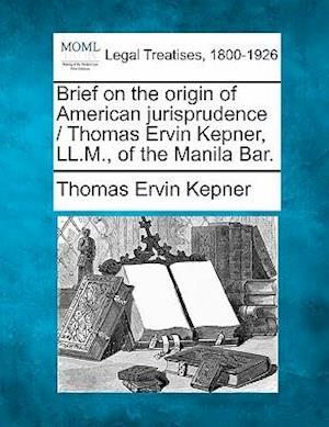 Brief on the Origin of American Jurisprudence / Thomas Ervin Kepner, LL.M., of the Manila Bar. af Thomas Ervin Kepner