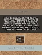 Lvcas Rediuiuvs, Or, the Gospell-Physitian Prescribing (by Way of Meditation) Divine Physick to Prevent Diseases Not Yet Entred Upon the Sovl and to C af John Anthony