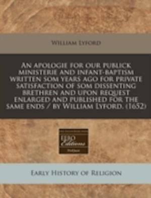 An  Apologie for Our Publick Ministerie and Infant-Baptism Written SOM Years Ago for Private Satisfaction of SOM Dissenting Brethren and Upon Request af William Lyford