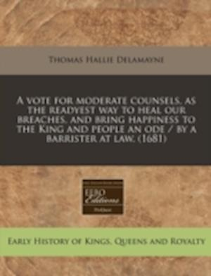 A   Vote for Moderate Counsels, as the Readyest Way to Heal Our Breaches, and Bring Happiness to the King and People an Ode / By a Barrister at Law. ( af Thomas Hallie Delamayne