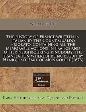 The History of France Written in Italian by the Count Gualdo Priorato, Containing All the Memorable Actions in France and Other Neighbouring Kingdoms; af William Brent