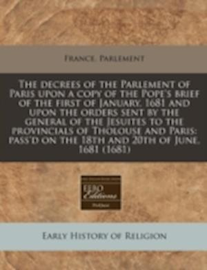 The Decrees of the Parlement of Paris Upon a Copy of the Pope's Brief of the First of January, 1681 and Upon the Orders Sent by the General of the Jes af France Parlement