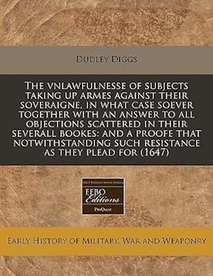 The Vnlawfulnesse of Subjects Taking Up Armes Against Their Soveraigne, in What Case Soever Together with an Answer to All Objections Scattered in The af Dudley Diggs