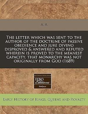 The Letter Which Was Sent to the Author of the Doctrine of Passive Obedience and Jure Divino Disproved & Answered and Refuted Wherein Is Proved to the af A. A.