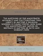 The Matching of the Magistrates Authority and the Christians True Liberty in Matters If Religion Wherein Is Clearly Stated, How Farre the Magistrate M af William Lyford