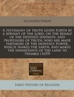 A   Testimony of Truth Given Forth by a Servant of the Lord, on the Behalf of the Despised Servants, and Professors of Truth, Who Are Made Partakers o af Alexander Parker
