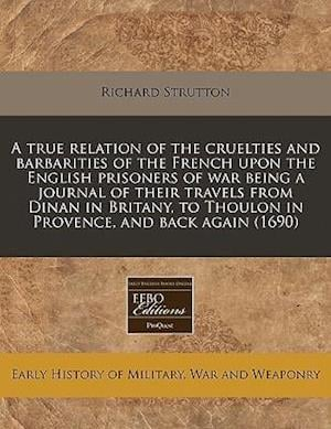 A   True Relation of the Cruelties and Barbarities of the French Upon the English Prisoners of War Being a Journal of Their Travels from Dinan in Brit af Richard Strutton
