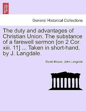 The Duty and Advantages of Christian Union. the Substance of a Farewell Sermon [On 2 Cor. XIII. 11] ... Taken in Short-Hand, by J. Langdale. af David Moses, John Langdale
