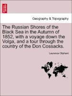 The Russian Shores of the Black Sea in the Autumn of 1852, with a Voyage Down the Volga, and a Tour Through the Country of the Don Cossacks. Second Edition, Revised and Enlarged. af Laurence Oliphant