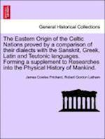 The Eastern Origin of the Celtic Nations Proved by a Comparison of Their Dialects with the Sanskrit, Greek, Latin and Teutonic Languages. Forming a Supplement to Researches Into the Physical History of Mankind. af James Cowles Prichard, Robert Gordon Latham