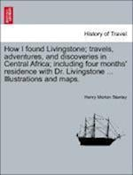 How I Found Livingstone; Travels, Adventures, and Discoveries in Central Africa; Including Four Months' Residence with Dr. Livingstone ... Illustrations and Maps. af Henry Morton Stanley