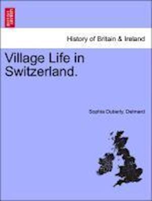 Village Life in Switzerland. af Sophia Duberly Delmard
