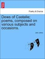 Dews of Castalie; Poems, Composed on Various Subjects and Occasions. af John Johns
