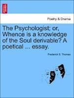 The Psychologist; Or, Whence Is a Knowledge of the Soul Derivable? a Poetical ... Essay. af Frederick S. Thomas