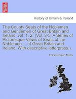 The County Seats of the Noblemen and Gentlemen of Great Britain and Ireland. Vol. 1, 2. (Vol. 3-5. a Series of Picturesque Views of Seats of the Noblemen ... of Great Britain and Ireland. with Descriptive Letterpress.). Vol. I. af Francis Orpen Morris