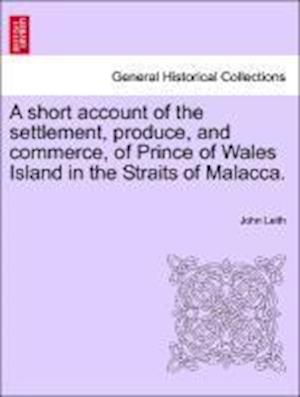 A Short Account of the Settlement, Produce, and Commerce, of Prince of Wales Island in the Straits of Malacca. af John Leith