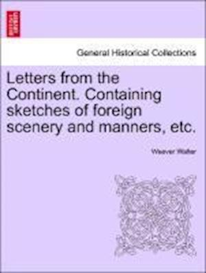 Letters from the Continent. Containing Sketches of Foreign Scenery and Manners, Etc. af Weever Walter