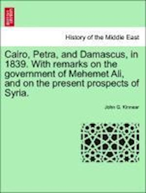 Cairo, Petra, and Damascus, in 1839. with Remarks on the Government of Mehemet Ali, and on the Present Prospects of Syria. af John G. Kinnear