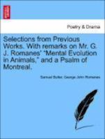 Selections from Previous Works. with Remarks on Mr. G. J. Romanes' Mental Evolution in Animals, and a Psalm of Montreal. af George John Romanes, Samuel Butler