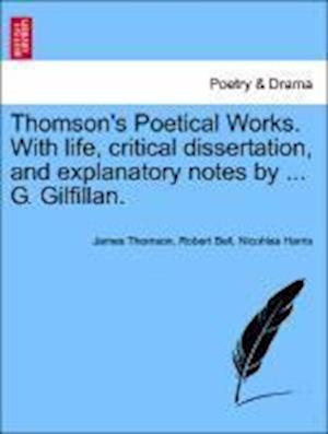 Thomson's Poetical Works. with Life, Critical Dissertation, and Explanatory Notes by ... G. Gilfillan. af Nicohlas Harris, Robert Bell, James Thomson