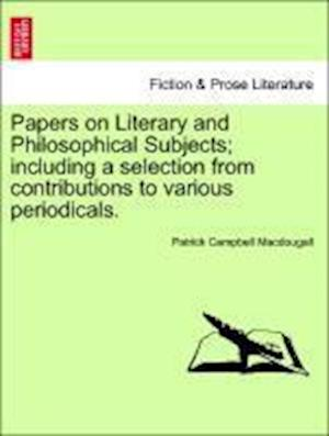 Papers on Literary and Philosophical Subjects; Including a Selection from Contributions to Various Periodicals. af Patrick Campbell Macdougall