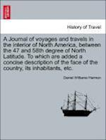 A   Journal of Voyages and Travels in the Interior of North America, Between the 47 and 58th Degree of North Latitude. to Which Are Added a Concise De af Daniel Williams Harmon
