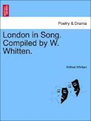 London in Song. Compiled by W. Whitten. af Wilfred Whitten