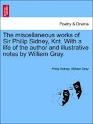 The Miscellaneous Works of Sir Philip Sidney, Knt. with a Life of the Author and Illustrative Notes by William Gray. af William Gray, Philip Sidney