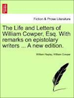 The Life and Letters of William Cowper, Esq. with Remarks on Epistolary Writers ... Vol. I, a New Edition. af William Cowper, William Hayley