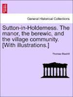 Sutton-In-Holderness. the Manor, the Berewic, and the Village Community. [With Illustrations.] af Thomas Blashill