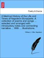A   Metrical History of the Life and Times of Napoleon Bonaparte. a Collection of Poems and Songs ... Selected and Arranged with Introductory Notes an af Napoleon, William J. Hillis