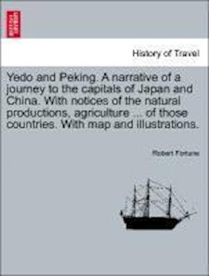Yedo and Peking. a Narrative of a Journey to the Capitals of Japan and China. with Notices of the Natural Productions, Agriculture ... of Those Countries. with Map and Illustrations. af Robert Fortune