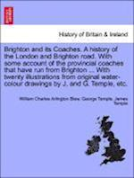 Brighton and Its Coaches. a History of the London and Brighton Road. with Some Account of the Provincial Coaches That Have Run from Brighton ... with Twenty Illustrations from Original Water-Colour Drawings by J. and G. Temple, Etc. af James Temple, William Charles Arlington Blew, George Temple