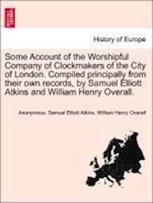 Some Account of the Worshipful Company of Clockmakers of the City of London. Compiled Principally from Their Own Records, by Samuel Elliott Atkins and William Henry Overall. af Samuel Elliott Atkins, William Henry Overall, Anonymous