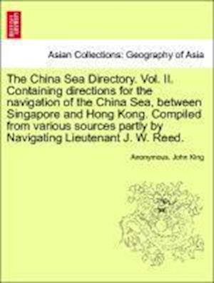 The China Sea Directory. Vol. II. Containing Directions for the Navigation of the China Sea, Between Singapore and Hong Kong. Compiled from Various Sources Partly by Navigating Lieutenant J. W. Reed. af Anonymous, John King