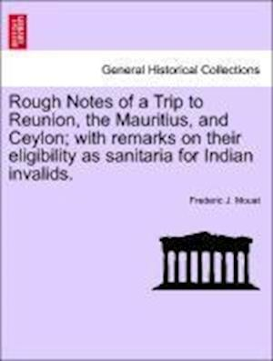 Rough Notes of a Trip to Reunion, the Mauritius, and Ceylon; With Remarks on Their Eligibility as Sanitaria for Indian Invalids. af Frederic J. Mouat