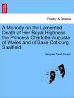 A Monody on the Lamented Death of Her Royal Highness the Princess Charlotte-Augusta of Wales and of Saxe Cobourg Saalfield. af Margaret Sarah Croker