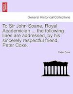 To Sir John Soane, Royal Academician ... the Following Lines Are Addressed, by His Sincerely Respectful Friend, Peter Coxe. af Peter Coxe